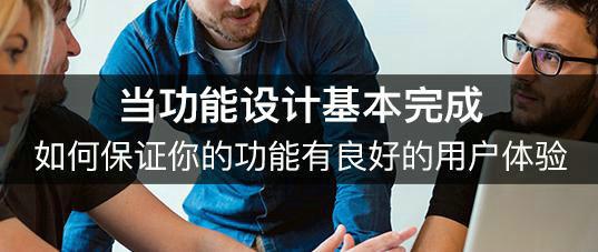 当功能设计基本完成,如何保证你的功能有良好的用户体验