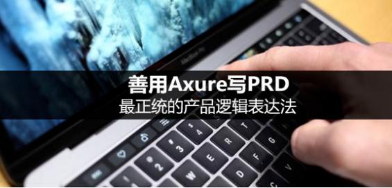 善用Axure写PRD,最正统的产品逻辑表达法