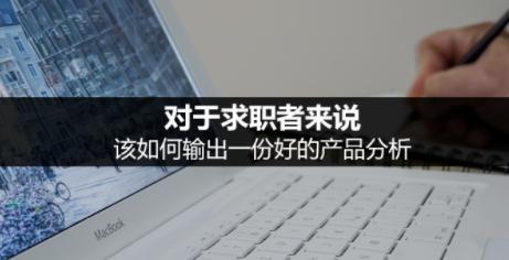 498c2c64664e33d80dfc4f1051383de 对于求职者来说,该如何输出一份好的产品分析